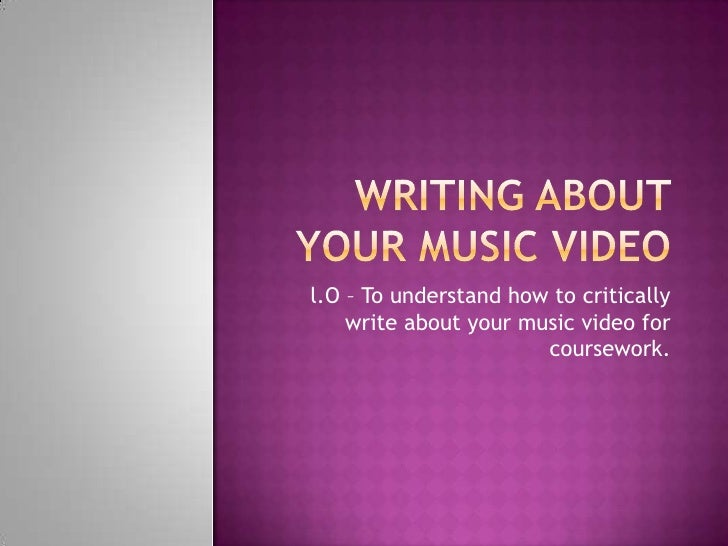 Writing about your music video <br />l.O – To understand how to critically write about your music video for coursework. <b...