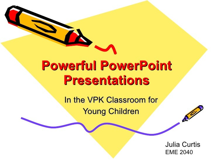 Powerful PowerPoint Presentations In the VPK Classroom for Young Children Julia Curtis  EME 2040