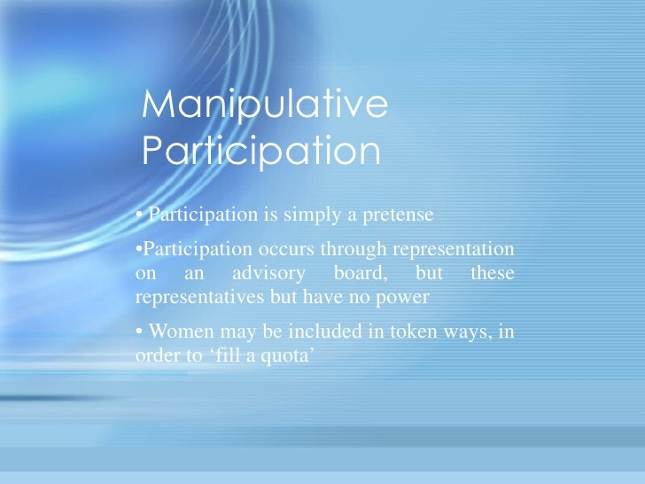 Manipulative Participation •  Participation is simply a pretense • Participation occurs through representation on an advis...