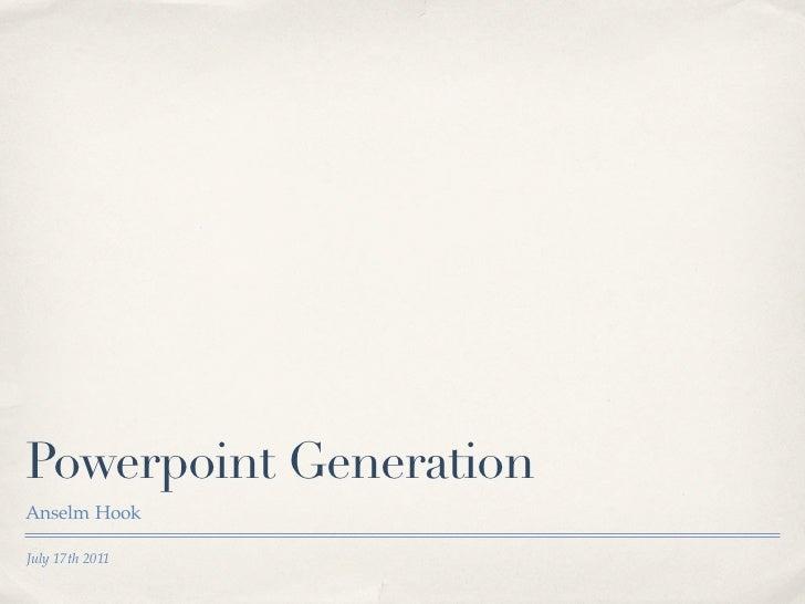 Powerpoint GenerationAnselm HookJuly 17th 2011