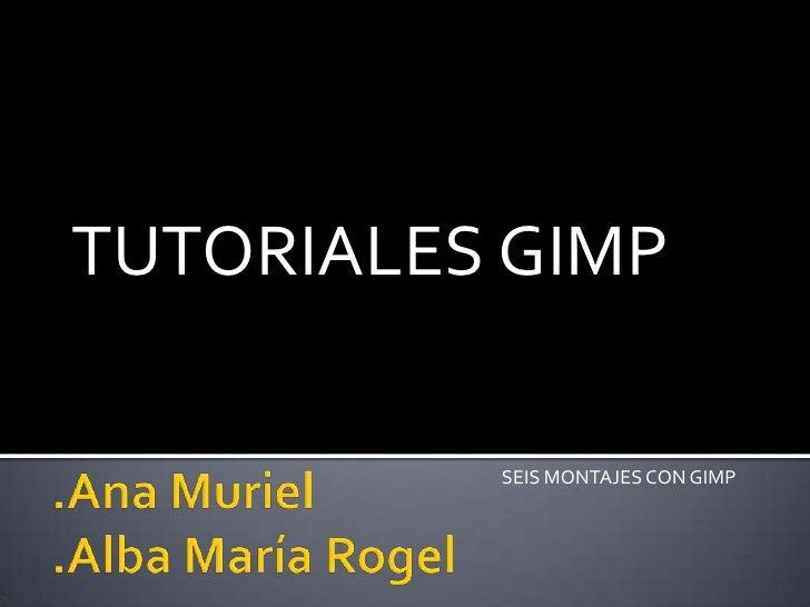 .Ana Muriel.Alba María Rogel<br />TUTORIALES GIMP<br />SEIS MONTAJES CON GIMP<br />
