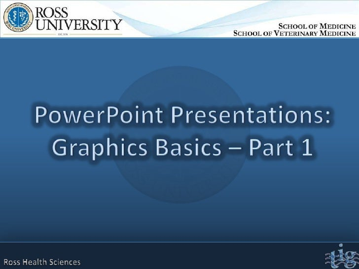 PowerPoint Presentations:Graphics Basics – Part 1<br />Ross Health Sciences<br />