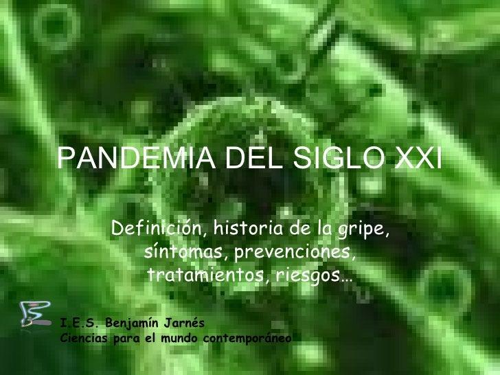PANDEMIA DEL SIGLO XXI Definición, historia de la gripe, síntomas, prevenciones, tratamientos, riesgos… I.E.S. Benjamín Ja...