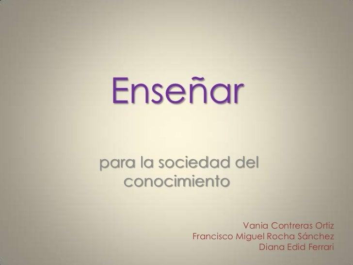 Enseñarpara la sociedad del   conocimiento                      Vania Contreras Ortiz           Francisco Miguel Rocha Sán...