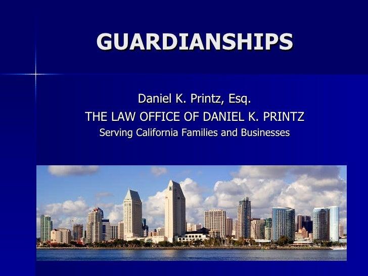 GUARDIANSHIPS <ul><li>Daniel K. Printz, Esq. </li></ul><ul><li>THE LAW OFFICE OF DANIEL K. PRINTZ </li></ul><ul><li>Servin...