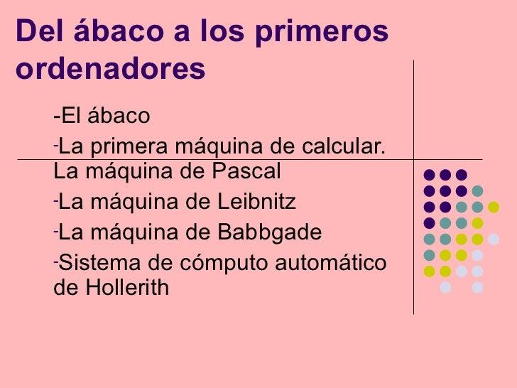 Del ábaco a los primeros ordenadores <ul><li>-El ábaco </li></ul><ul><li>La primera máquina de calcular. La máquina de Pas...