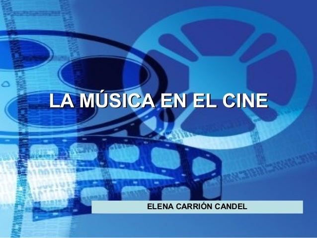 LA MÚSICA EN EL CINELA MÚSICA EN EL CINE ELENA CARRIÓN CANDEL