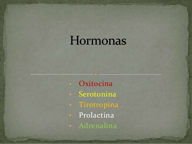 • • •  • •  Oxitocina Serotonina Tirotropina Prolactina Adrenalina