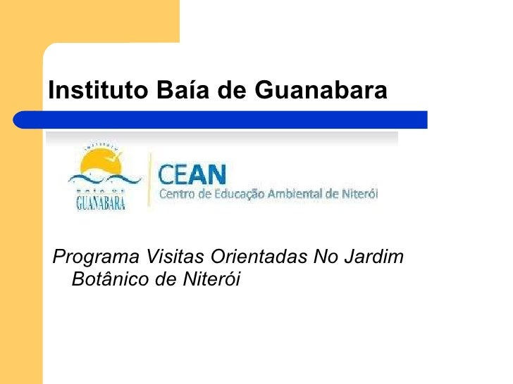 Instituto Baía de Guanabara <ul><li>Programa Visitas Orientadas No Jardim Botânico de Niterói </li></ul>
