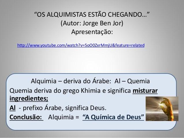 """""""OS ALQUIMISTAS ESTÃO CHEGANDO…"""" (Autor: Jorge Ben Jor) Apresentação: Alquimia – deriva do Árabe: Al – Quemia Quemia deriv..."""