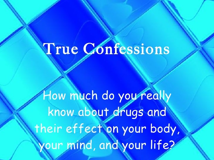 True Confessions How much do you really know about drugs and their effect on your body, your mind, and your life?