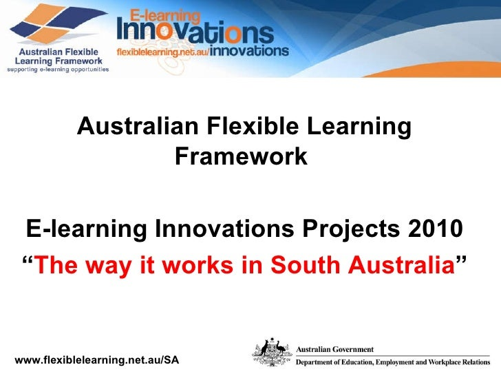 "Australian Flexible Learning Framework  E-learning Innovations Projects 2010 "" The way it works in South Australia """
