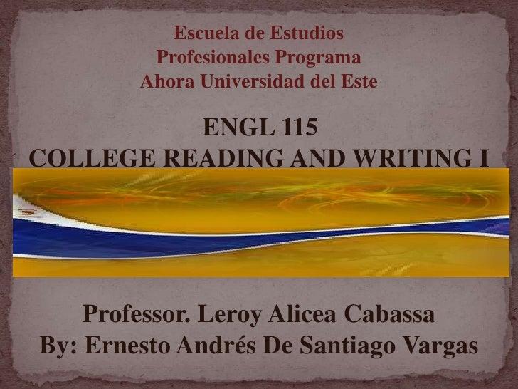Escuela de Estudios Profesionales Programa Ahora Universidad del Este <br />ENGL 115 <br />COLLEGE READING AND WRITING I<b...