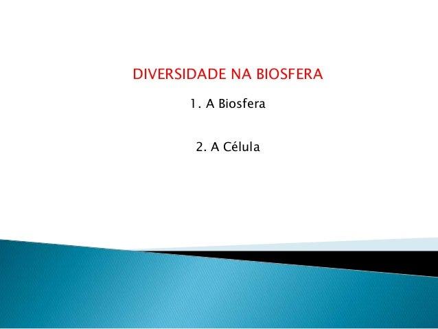 DIVERSIDADE NA BIOSFERA 1. A Biosfera 2. A Célula