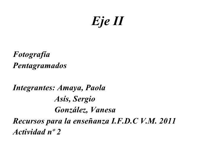Eje II <ul><li>Fotografía </li></ul><ul><li>Pentagramados  </li></ul><ul><li>Integrantes: Amaya, Paola </li></ul><ul><li>A...