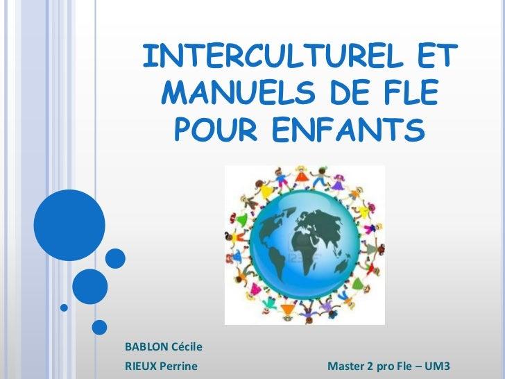 INTERCULTUREL ET   MANUELS DE FLE    POUR ENFANTSBABLON CécileRIEUX Perrine   Master 2 pro Fle – UM3