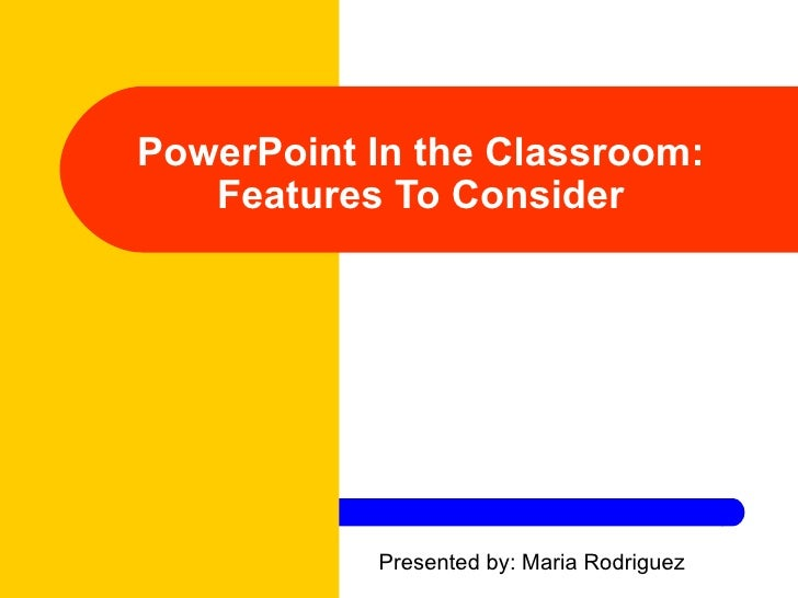 PowerPoint In the Classroom: Features To Consider Presented by: Maria Rodriguez
