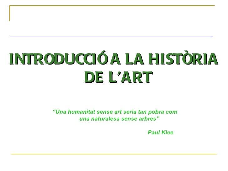 """INTRODUCCIÓ A LA HISTÒRIA DE L'ART """" Una humanitat sense art seria tan pobra com una naturalesa sense arbres""""   Paul Klee"""