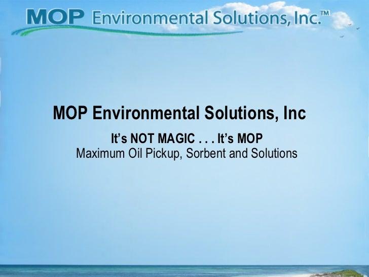 MOP Environmental Solutions, Inc It's NOT MAGIC . . . It's MOP Maximum Oil Pickup, Sorbent and Solutions