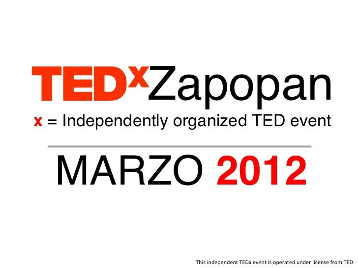 Zapopan!x = Independently organized TED event!  MARZO 2012!                    This	  independent	  TEDx	  event	  is	  op...