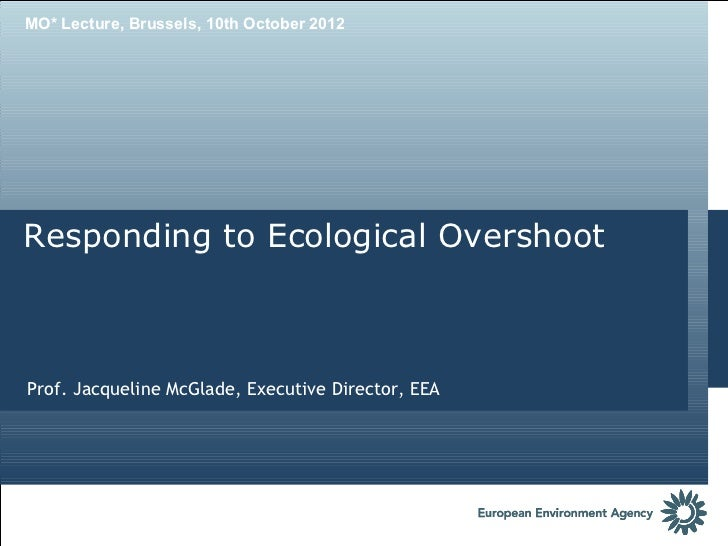 MO* Lecture, Brussels, 10th October 2012Responding to Ecological OvershootProf. Jacqueline McGlade, Executive Director, EEA