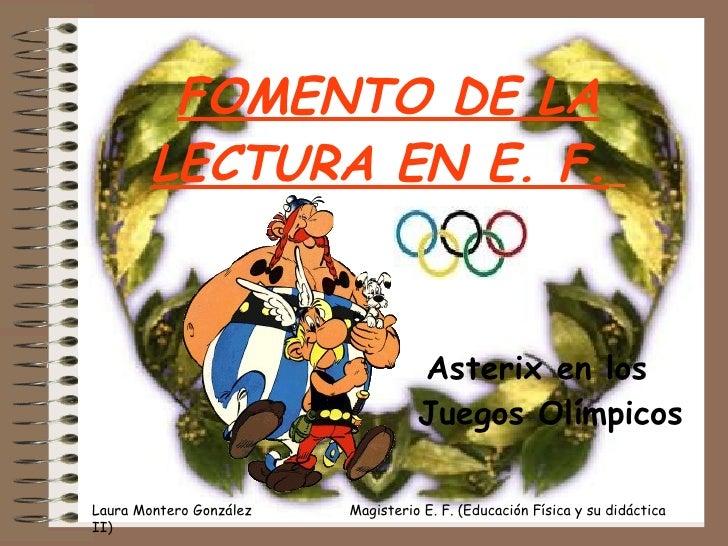 FOMENTO DE LA LECTURA EN E. F.   <ul><li>Asterix en los Juegos Olímpicos </li></ul>Laura Montero González  Magisterio E. F...