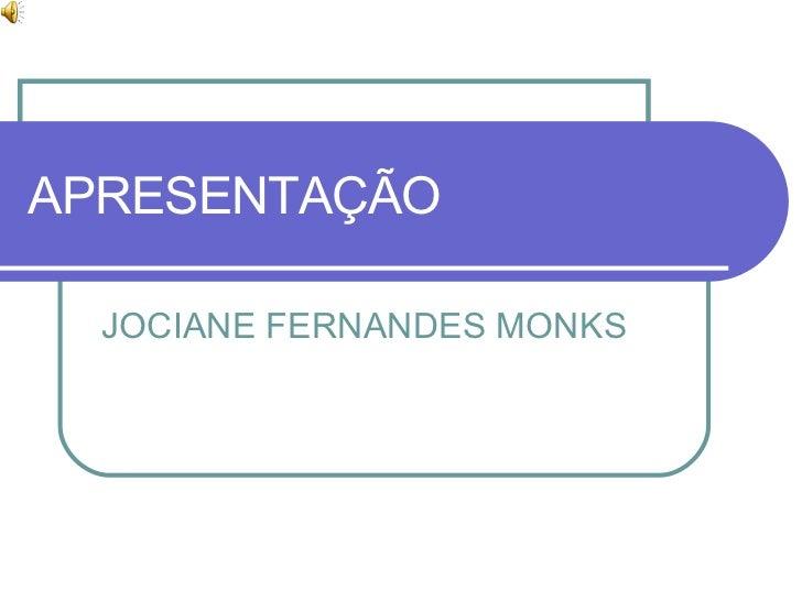 APRESENTAÇÃO JOCIANE FERNANDES MONKS