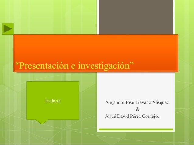 """""""Presentación e investigación"""" Alejandro José Liévano Vásquez & Josué David Pérez Cornejo. Índice"""