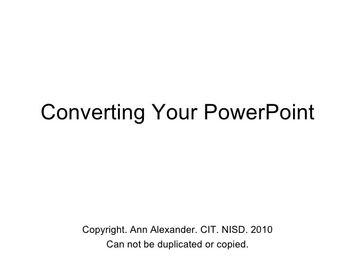 Converting Your PowerPoint Copyright. Ann Alexander. CIT. NISD. 2010 Can not be duplicated or copied.