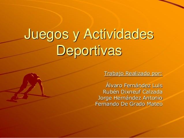 Juegos y Actividades    Deportivas             Trabajo Realizado por:              Álvaro Fernández Luis             Rubén...