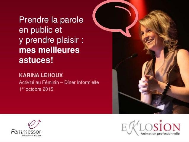 Prendre la parole en public et y prendre plaisir : mes meilleures astuces! KARINA LEHOUX Activité au Féminin – Dîner Infor...