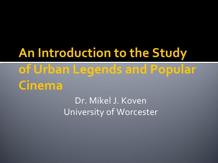 An Introduction to the Study of Urban Legends and Popular Cinema Dr. Mikel J. Koven University of Worcester