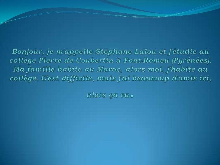 Bonjour, je m'appelle Stéphane Lalou et j'étudie au collège Pierre de Coubertin à Font-Romeu (Pyrénées). Ma famille habite...