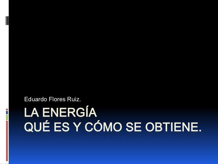 LA ENERGÍAQué es y Cómo se obtiene.<br />Eduardo Flores Ruiz.<br />