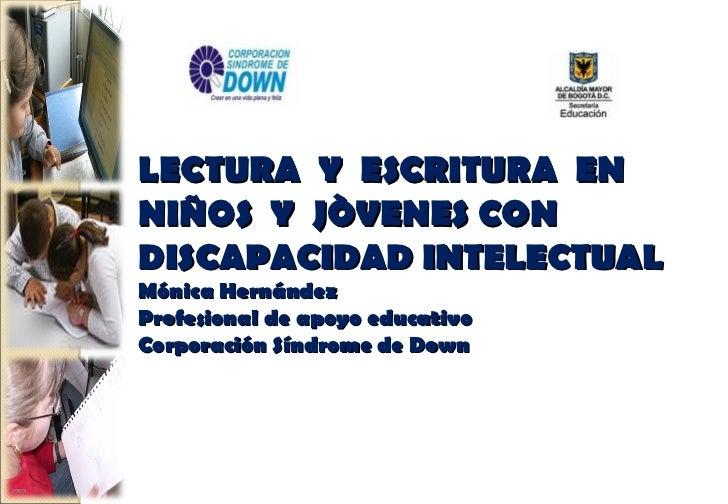 LECTURA Y ESCRITURA ENNIÑOS Y JÒVENES CONDISCAPACIDAD INTELECTUALMónica HernándezProfesional de apoyo educativoCorporación...