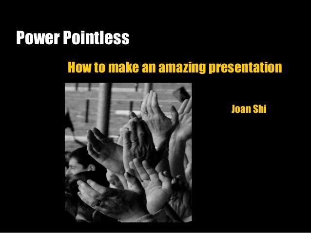 Power Pointless How to make an amazing presentation Joan Shi