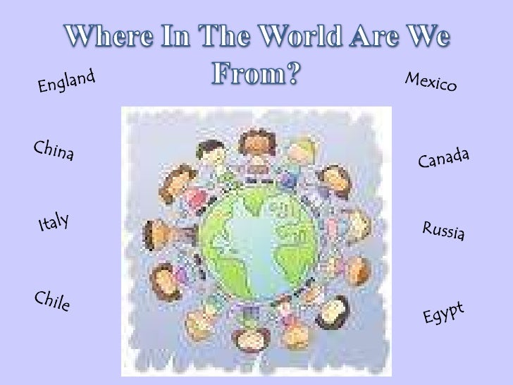 Where In The World Are We From?<br />England<br />Mexico<br />China<br />Canada<br />Italy<br />Russia<br />Chile<br />Egy...