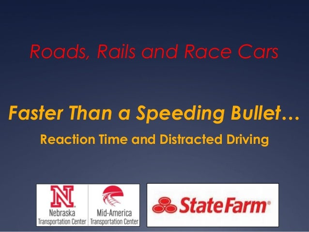 Faster Than a Speeding Bullet… Roads, Rails and Race Cars Reaction Time and Distracted Driving