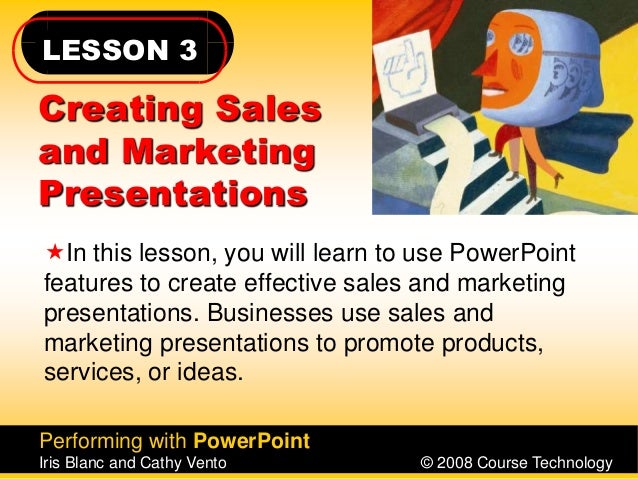 LESSON 3 Performing with PowerPoint Iris Blanc and Cathy Vento © 2008 Course Technology Creating Sales and Marketing Prese...