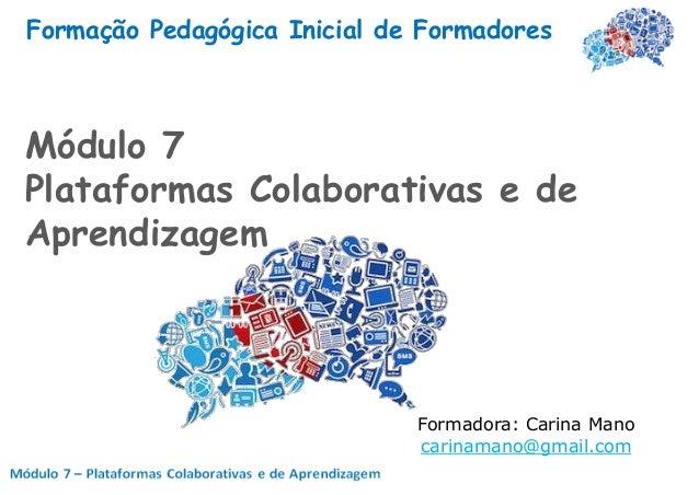 Formação Pedagógica Inicial de FormadoresMódulo 7Plataformas Colaborativas e deAprendizagem                              F...