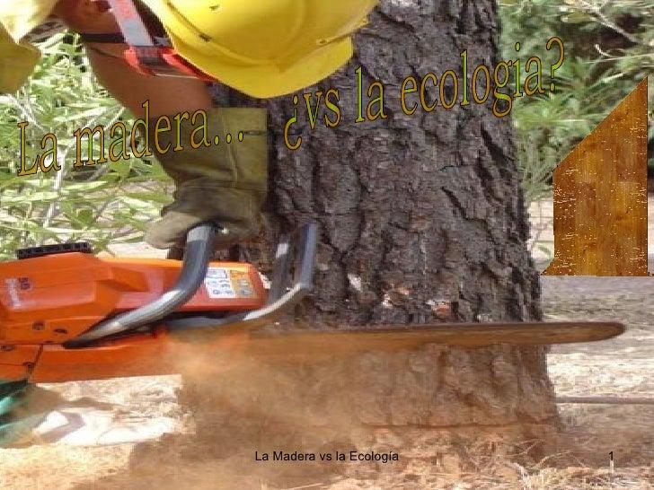 La madera...  ¿vs la ecologia?