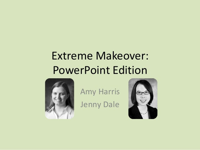 Extreme Makeover: PowerPoint Edition Amy Harris Jenny Dale