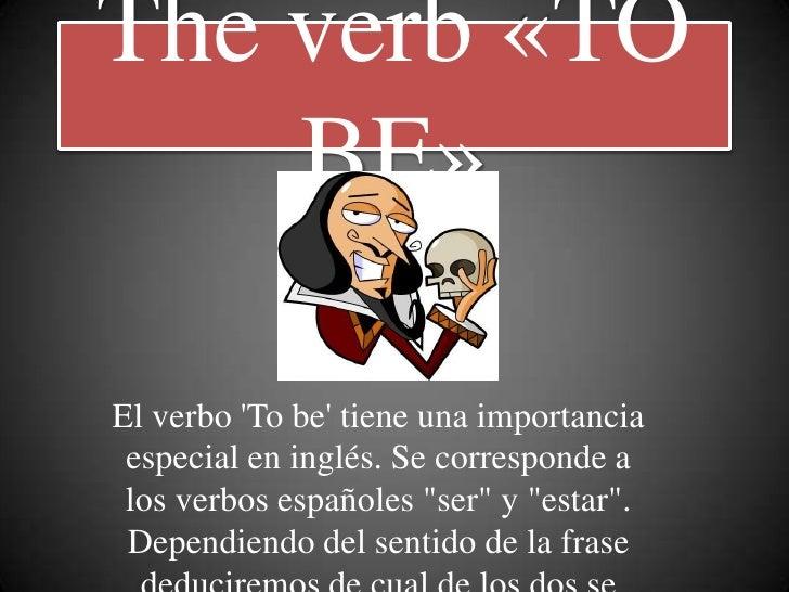 """The verb «TO    BE»El verbo To be tiene una importancia especial en inglés. Se corresponde a los verbos españoles """"ser"""" y ..."""