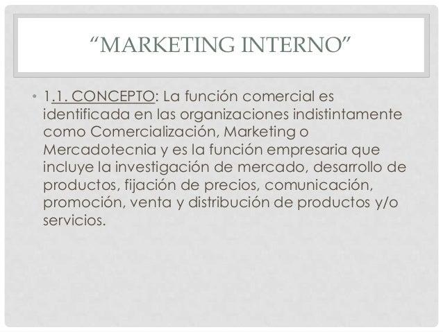 """""""MARKETING INTERNO"""" • 1.1. CONCEPTO: La función comercial es identificada en las organizaciones indistintamente como Comer..."""