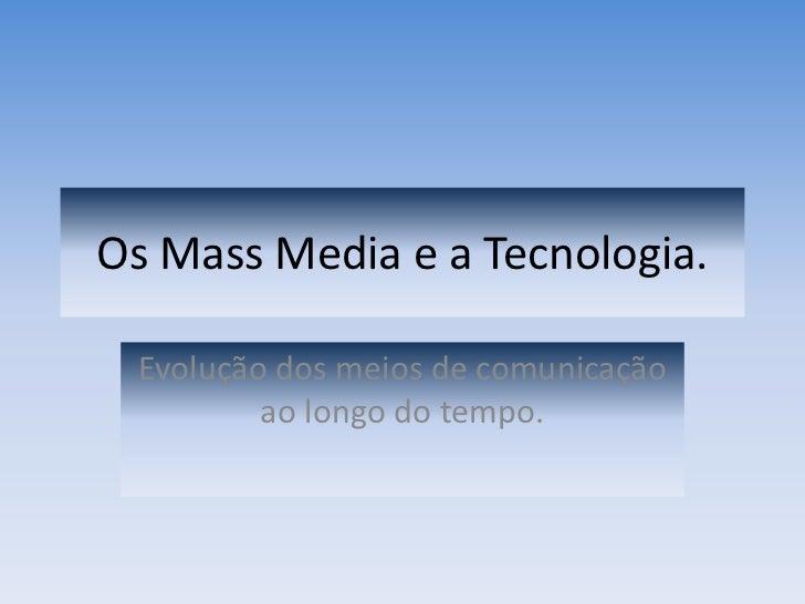 Os Mass Media e a Tecnologia.  <br />Evolução dos meios de comunicação ao longo do tempo.  <br />