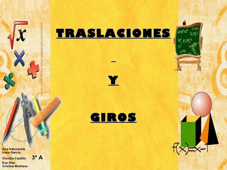 TRASLACIONES   Y GIROS <ul><li>Ana Valenzuela </li></ul><ul><li>Irene García </li></ul><ul><li>Claudia Castillo  3º A </li...