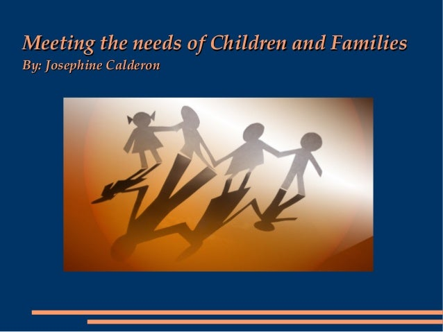 Meeting the needs of Children and FamiliesBy: Josephine Calderon