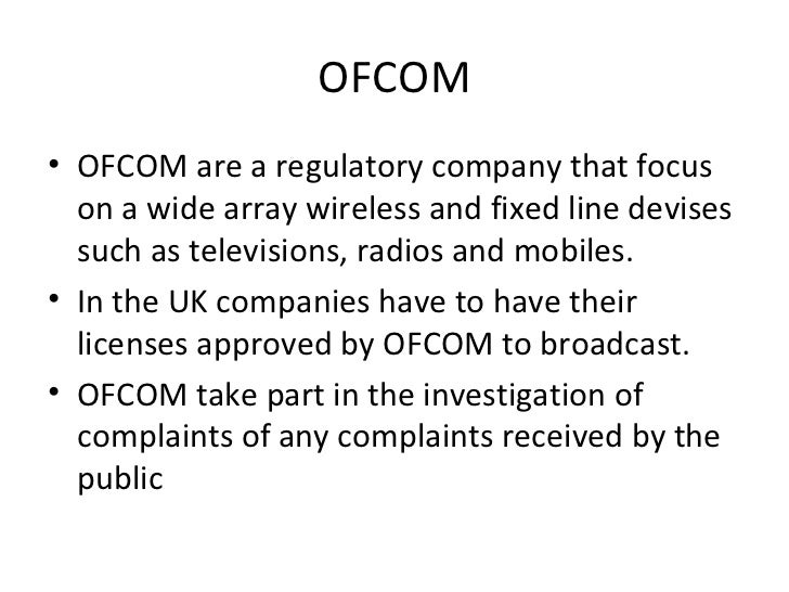 OFCOM• OFCOM are a regulatory company that focus  on a wide array wireless and fixed line devises  such as televisions, ra...