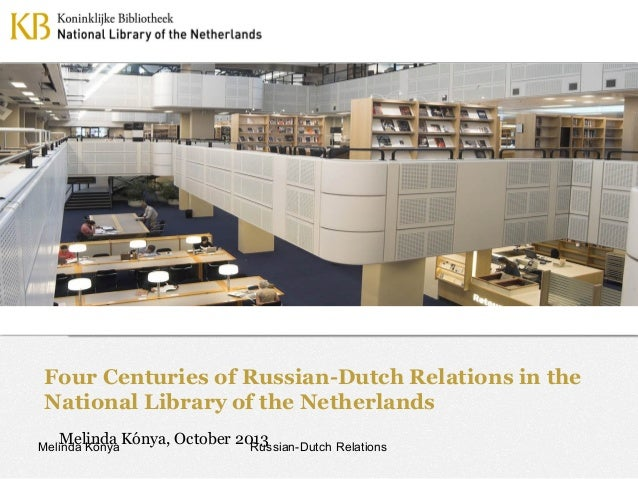 Four Centuries of Russian-Dutch Relations in the National Library of the Netherlands Melinda Kónya, October 2013 Russian-D...