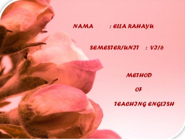 NAMA : ELLA RAHAYU SEMESTER/UNIT : VI/6 METHOD OF TEACHING ENGLISH